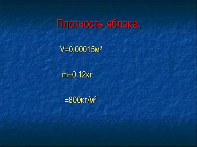 Плотность яблока. V=0,00015м³ m=0,12кг ρ=800кг/м³