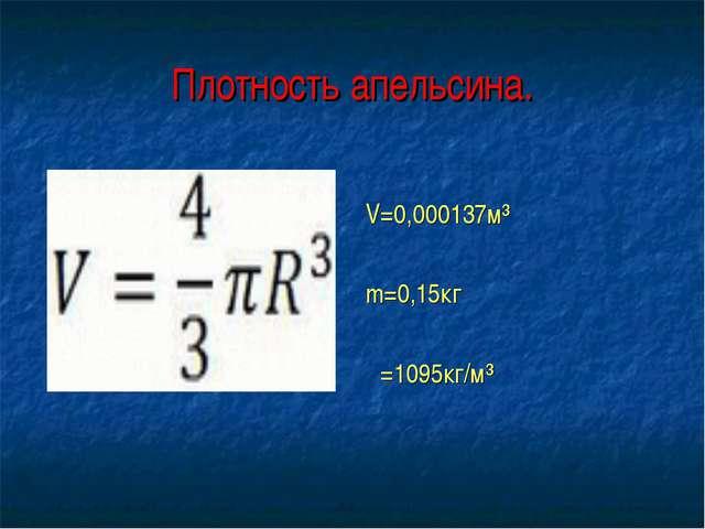 Плотность апельсина. V=0,000137м³ m=0,15кг ρ=1095кг/м³