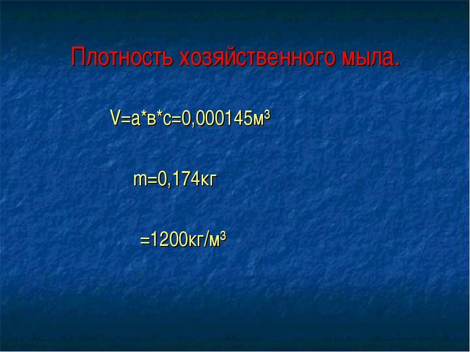Плотность хозяйственного мыла. V=a*в*с=0,000145м³ m=0,174кг ρ=1200кг/м³