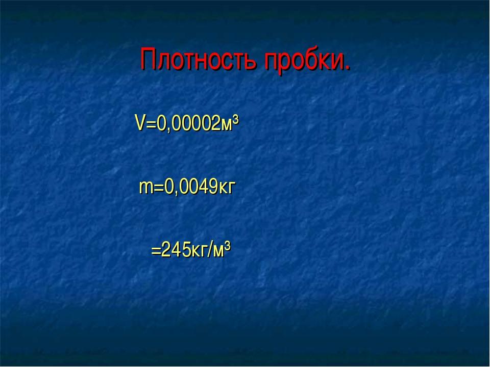 Плотность пробки. V=0,00002м³ m=0,0049кг ρ=245кг/м³