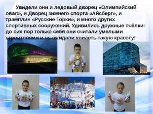 Увидели они и ледовый дворец «Олимпийский овал», и Дворец зимнего спорта «Ай
