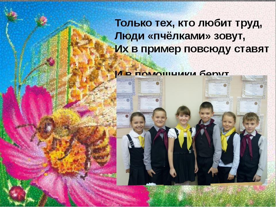 Только тех, кто любит труд, Люди «пчёлками» зовут, Их в пример повсюду ставят...