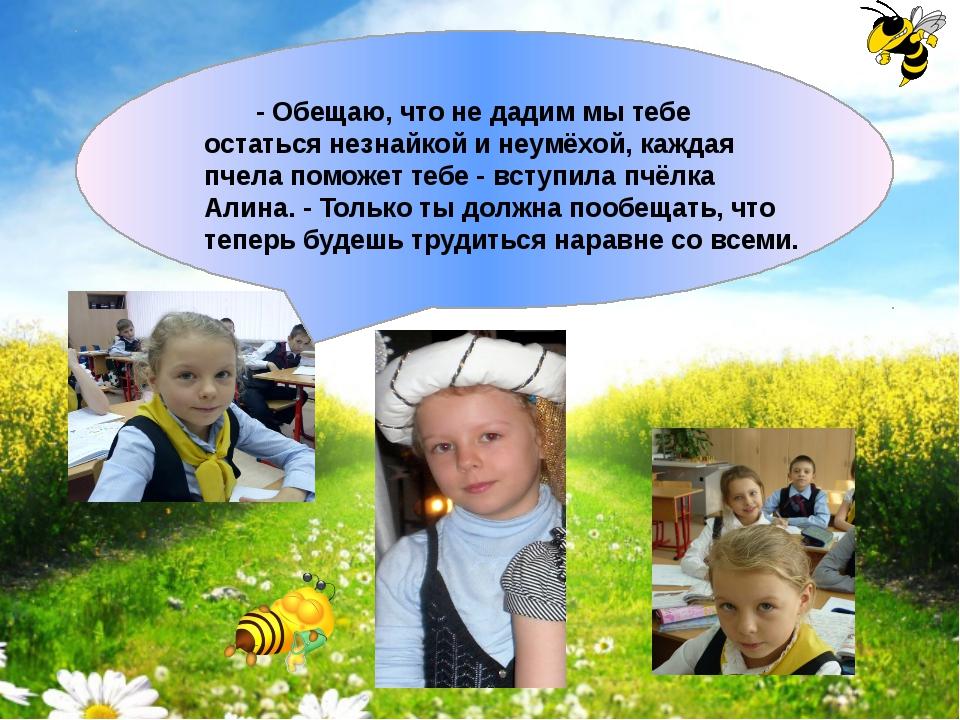 - Обещаю, что не дадим мы тебе остаться незнайкой и неумёхой, каждая пчела п...
