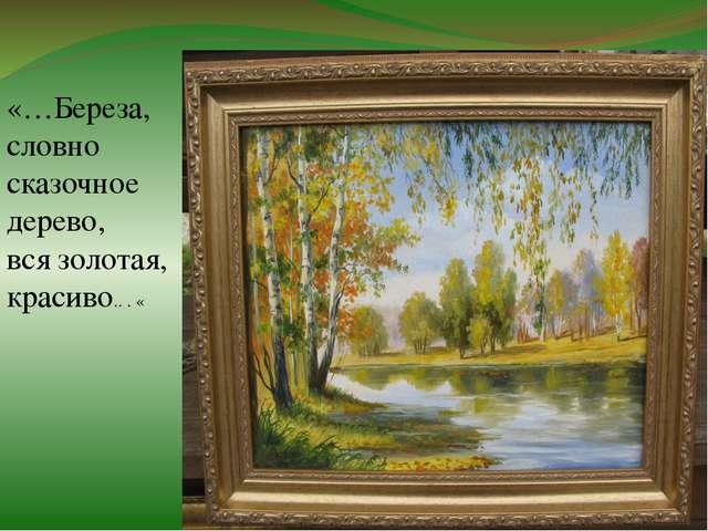 «…Береза, словно сказочное дерево, вся золотая, красиво.. . «