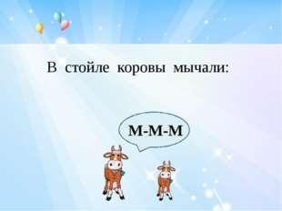 М-М-М В стойле коровы мычали:
