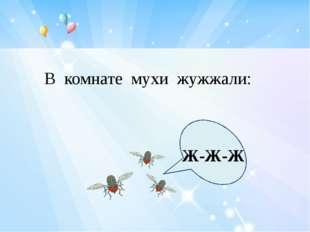 В комнате мухи жужжали: Ж-Ж-Ж