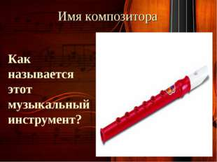Имя композитора Как называется этот музыкальный инструмент?