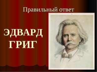 Правильный ответ ЭДВАРД ГРИГ