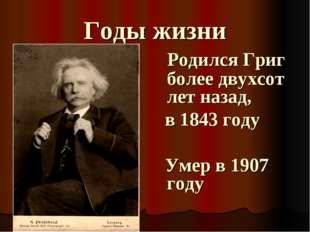 Годы жизни Родился Григ более двухсот лет назад, в 1843 году Умер в 1907 году