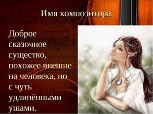 Имя композитора Доброе сказочное существо, похожее внешне на человека, но с ч