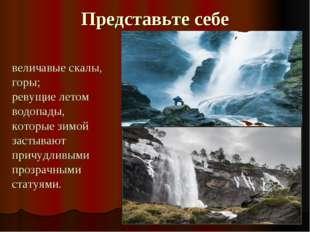 Представьте себе величавые скалы, горы; ревущие летом водопады, которые зимой
