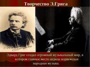 Творчество Э.Грига Эдвард Григ создал огромный музыкальный мир, в котором гла