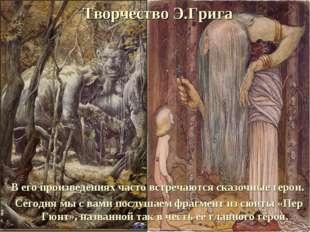 Творчество Э.Грига В его произведениях часто встречаются сказочные герои. Сег