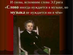И снова, вспомним слова Э.Грига «Слово иногда нуждается в музыке, но музыка н