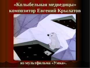 «Колыбельная медведицы» композитор Евгений Крылатов из мультфильма «Умка».
