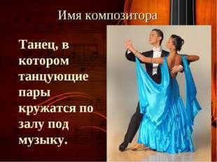 Имя композитора Танец, в котором танцующие пары кружатся по залу под музыку.