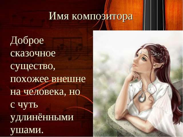 Имя композитора Доброе сказочное существо, похожее внешне на человека, но с ч...
