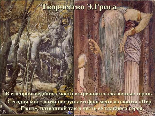 Творчество Э.Грига В его произведениях часто встречаются сказочные герои. Сег...