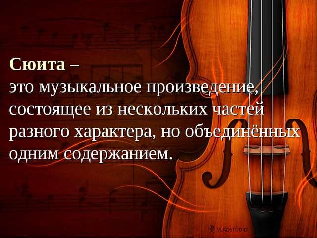 Сюита – это музыкальное произведение, состоящее из нескольких частей разного...