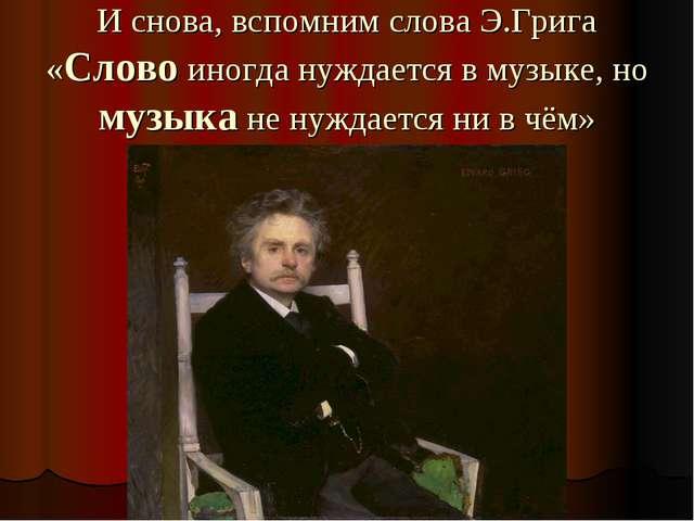 И снова, вспомним слова Э.Грига «Слово иногда нуждается в музыке, но музыка н...