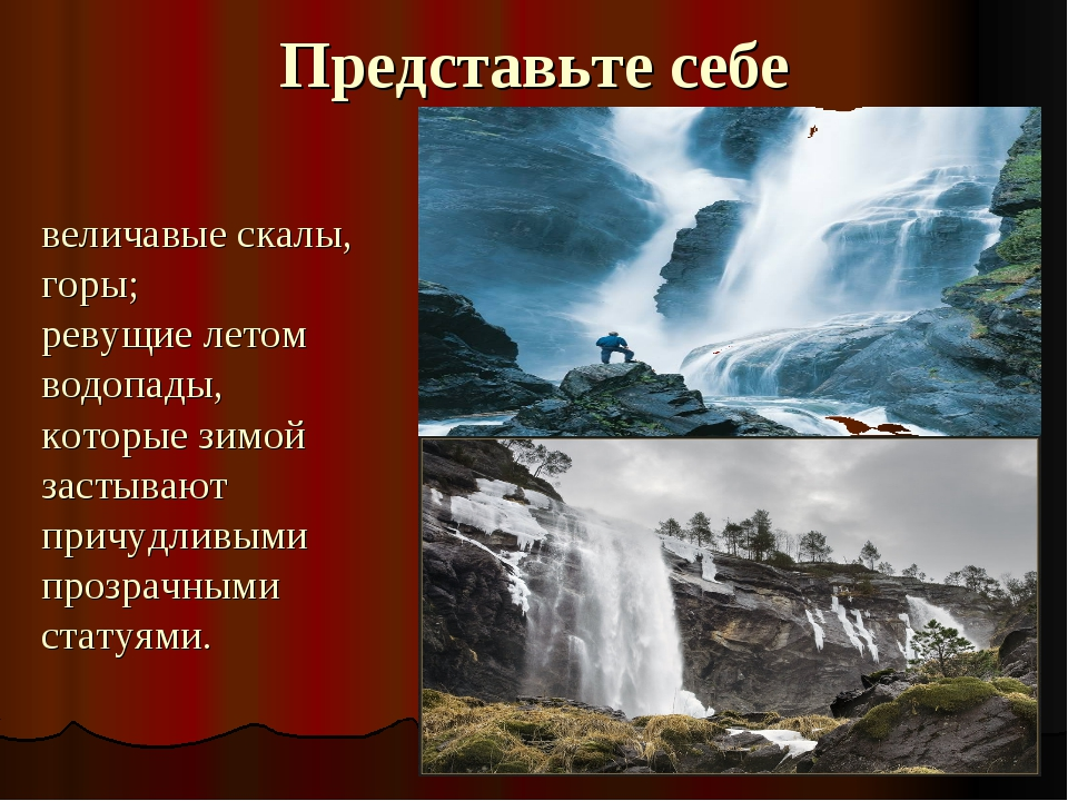 Представьте себе величавые скалы, горы; ревущие летом водопады, которые зимой...