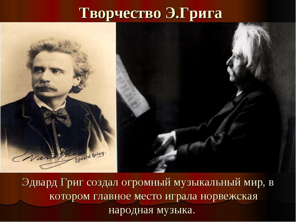 Творчество Э.Грига Эдвард Григ создал огромный музыкальный мир, в котором гла...