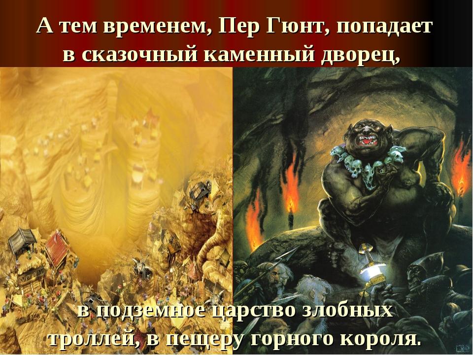 А тем временем, Пер Гюнт, попадает в сказочный каменный дворец, в подземное ц...