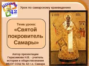 Тема урока: «Святой покровитель Самары» Урок по самарскому краеведению Автор