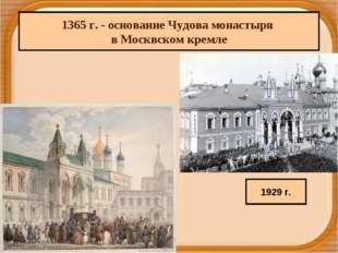 1365 г. - основание Чудова монастыря в Москвском кремле 1929 г.