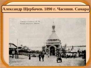 Александр Щербачев. 1890 г. Часовня. Самара