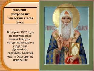 Алексий - митрополит Киевский и всея Руси В августе 1357 года по приглашению
