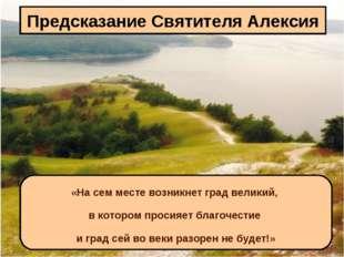 Предсказание Святителя Алексия «На сем месте возникнет град великий, в которо