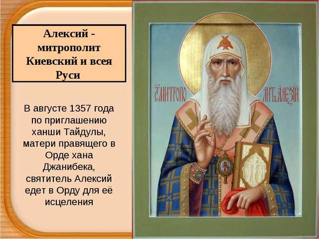 Алексий - митрополит Киевский и всея Руси В августе 1357 года по приглашению...