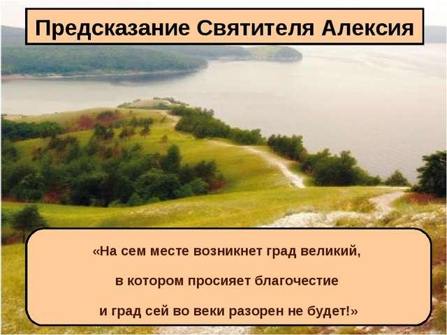 Предсказание Святителя Алексия «На сем месте возникнет град великий, в которо...
