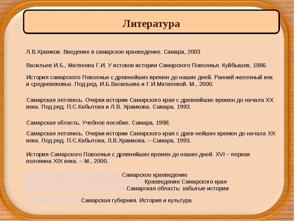 Литература Л.В.Храмков. Введение в самарское краеведение. Самара, 2003 Васил...