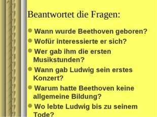 Beantwortet die Fragen: Wann wurde Beethoven geboren? Wofür interessierte er