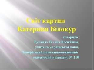 Світ картин Катерини Білокур створила Рухляда Тетяна Василівна, учитель украї
