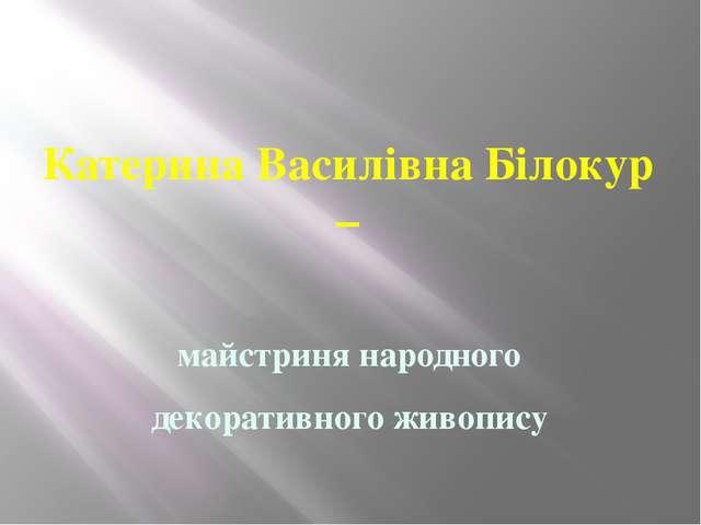 Катерина Василівна Білокур – майстриня народного декоративного живопису