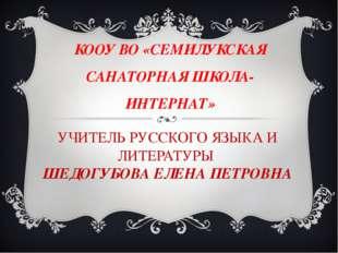 УЧИТЕЛЬ РУССКОГО ЯЗЫКА И ЛИТЕРАТУРЫ ШЕДОГУБОВА ЕЛЕНА ПЕТРОВНА КООУ ВО «СЕМИЛУ