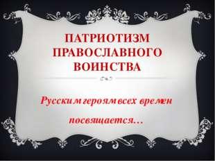 ПАТРИОТИЗМ ПРАВОСЛАВНОГО ВОИНСТВА Русским героям всех времен посвящается…