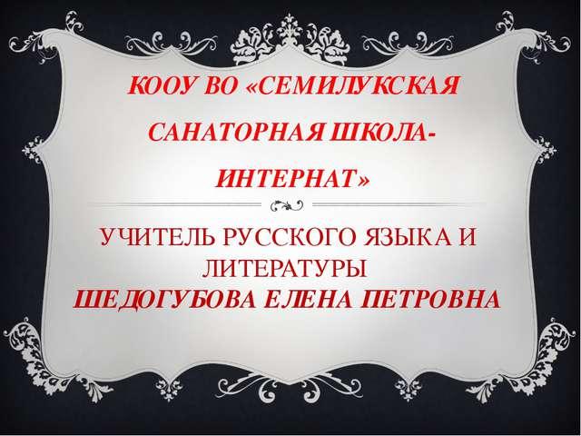УЧИТЕЛЬ РУССКОГО ЯЗЫКА И ЛИТЕРАТУРЫ ШЕДОГУБОВА ЕЛЕНА ПЕТРОВНА КООУ ВО «СЕМИЛУ...