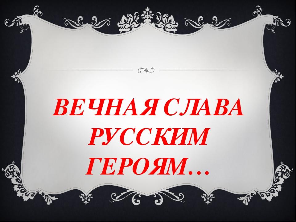 ВЕЧНАЯ СЛАВА РУССКИМ ГЕРОЯМ…