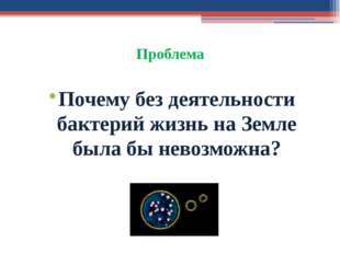 Проблема Почему без деятельности бактерий жизнь на Земле была бы невозможна?