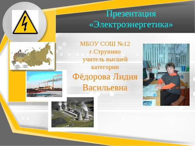 Презентация «Электроэнергетика» МБОУ СОШ №12 г.Струнино учитель высшей катего...