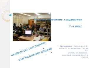 Изучаем математику с родителями 7- а класс Выполнила: Борисова Н.Н. НР МОУ «С