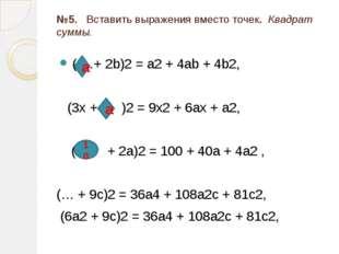 №5. Вставить выражения вместо точек. Квадрат суммы. ( …+ 2b)2 = a2 + 4ab + 4b