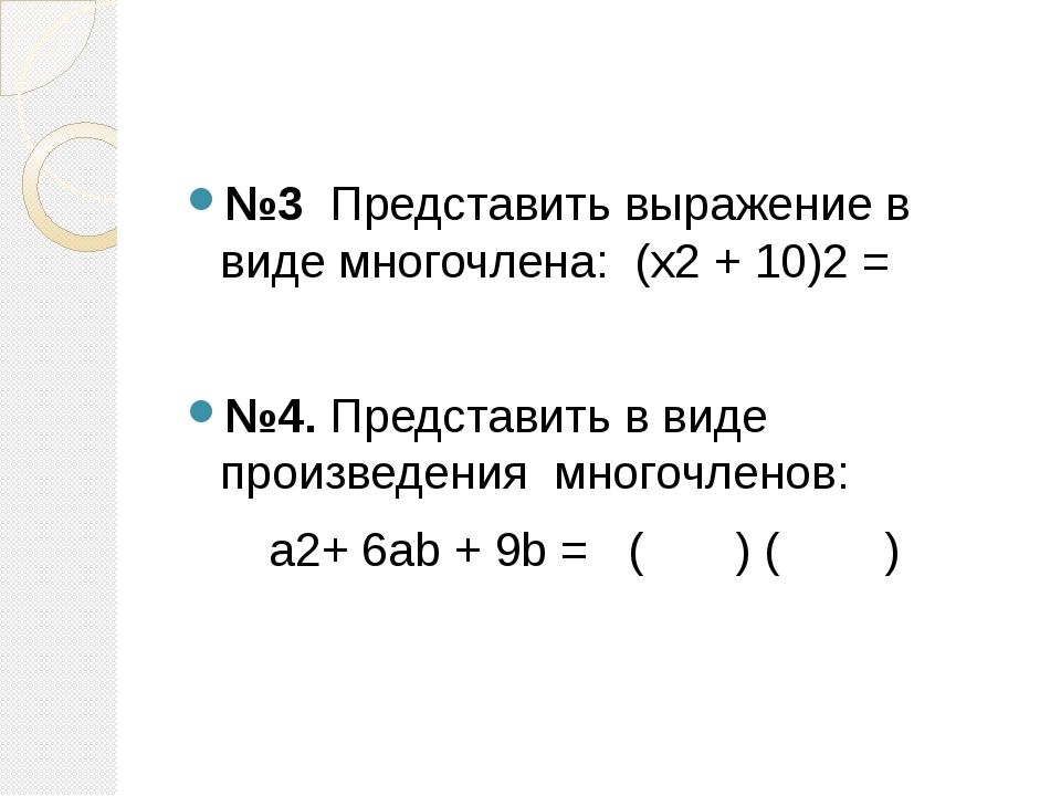 №3 Представить выражение в виде многочлена: (x2 + 10)2 = №4. Представить в в...