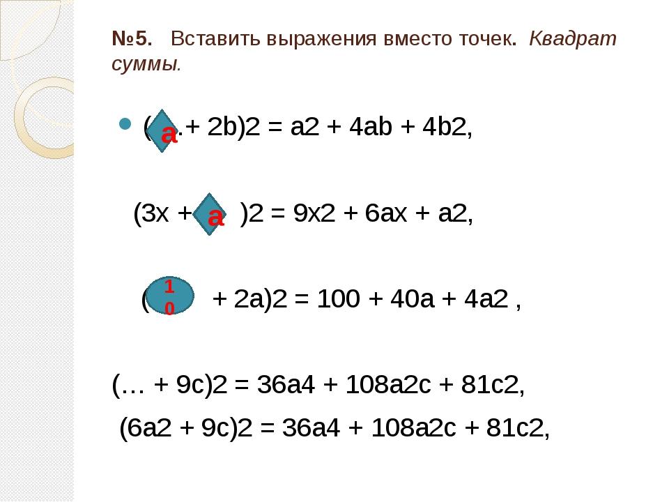 №5. Вставить выражения вместо точек. Квадрат суммы. ( …+ 2b)2 = a2 + 4ab + 4b...
