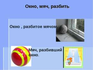 Окно, мяч, разбить Окно , разбитое мячом. Мяч, разбивший окно.