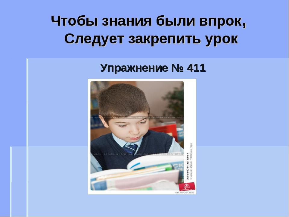 Чтобы знания были впрок, Следует закрепить урок Упражнение № 411